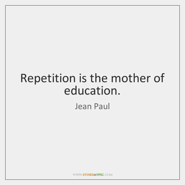 Repetition is the mother of education.