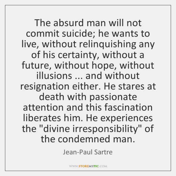 The Absurd Man Will Not Commit Suicide He Wants To Live Without