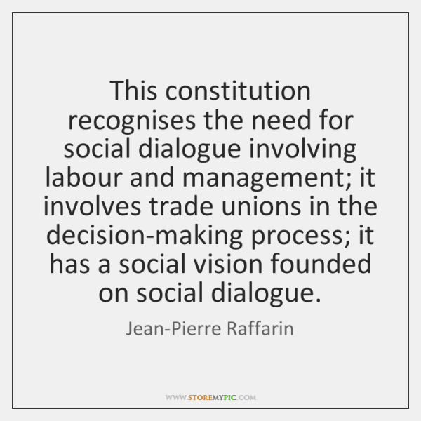 This constitution recognises the need for social dialogue involving labour and management; ...