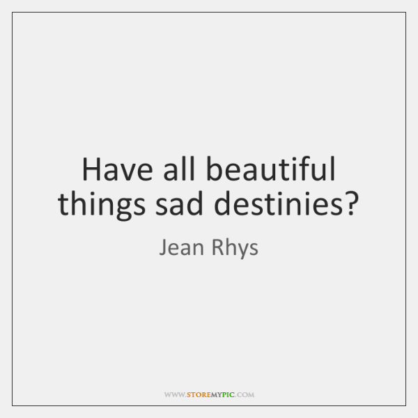 Have all beautiful things sad destinies?