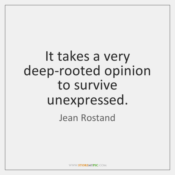 It takes a very deep-rooted opinion to survive unexpressed.