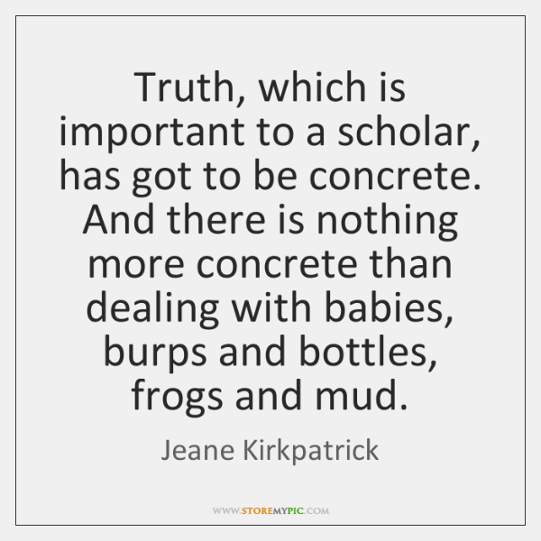 Truth, which is important to a scholar, has got to be concrete. ...