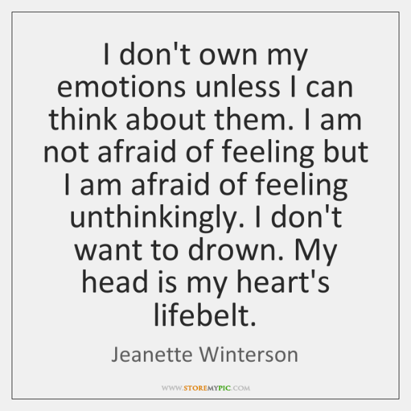 I don't own my emotions unless I can think about them. I ...