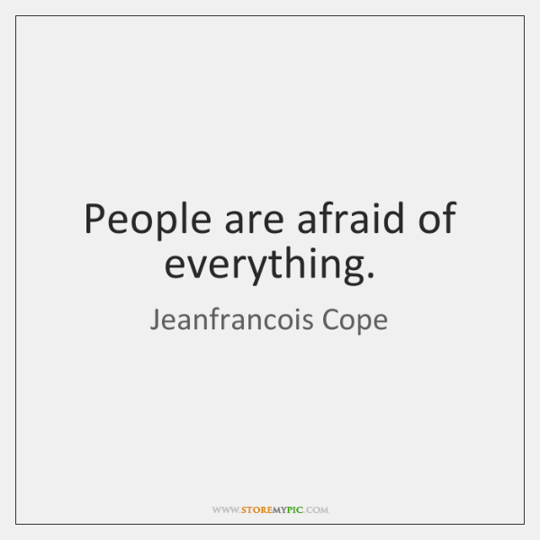 People are afraid of everything.