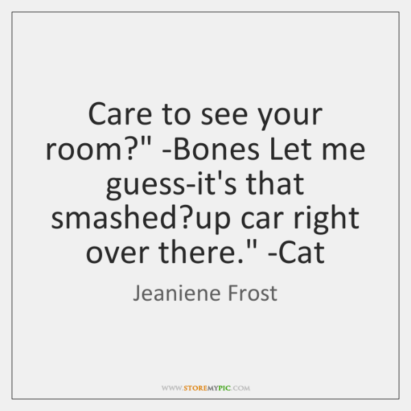 'Care to see your room?' -Bones. 'Let me guess-it's that smashed ...