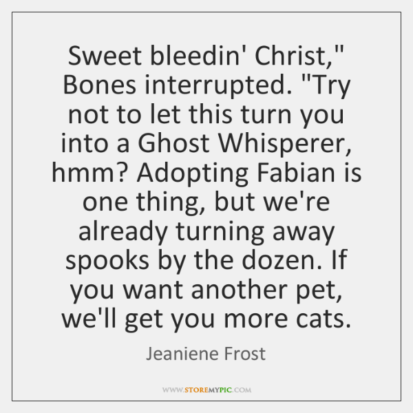 "Sweet bleedin' Christ,"" Bones interrupted. ""Try not to let this turn you ..."