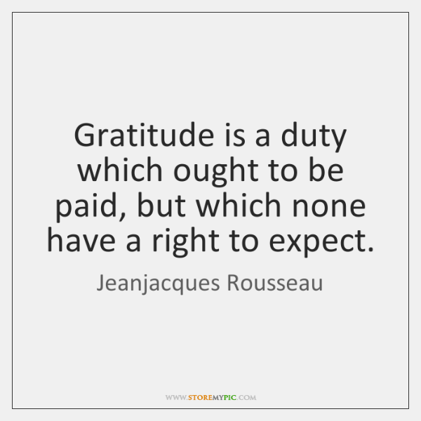 Gratitude is a duty which ought to be paid, but which none ...