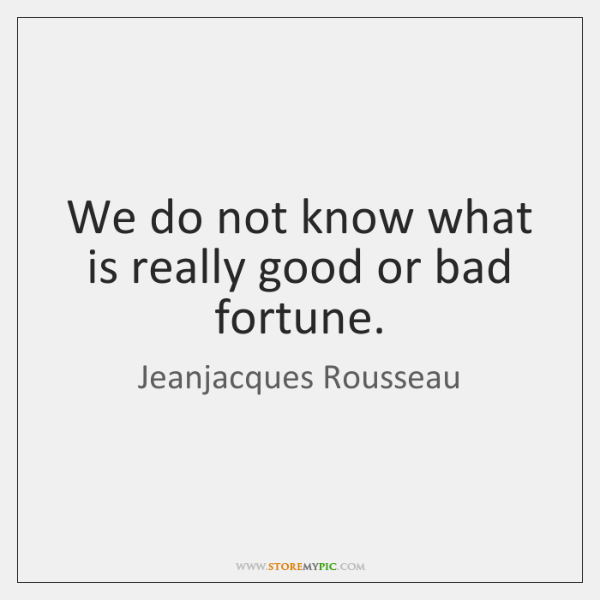 We do not know what is really good or bad fortune.