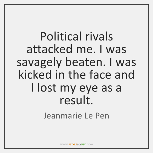 Political rivals attacked me. I was savagely beaten. I was kicked in ...