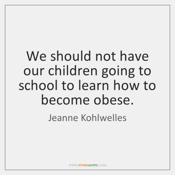 We should not have our children going to school to learn how ...