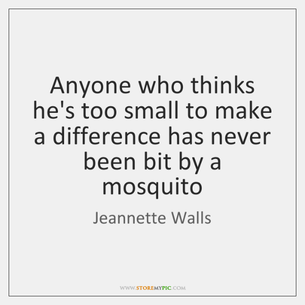 Anyone who thinks he's too small to make a difference has never ...