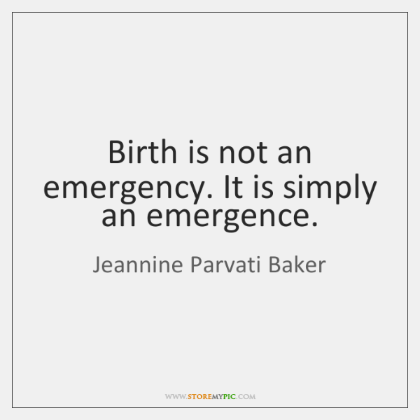 Birth is not an emergency. It is simply an emergence.