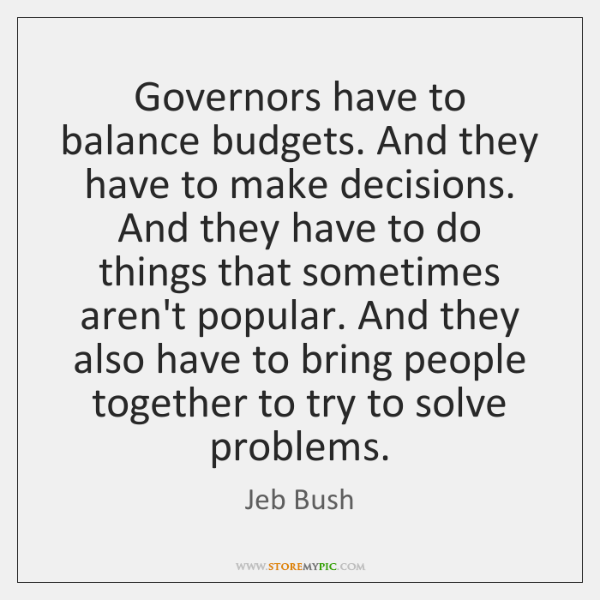 Governors have to balance budgets. And they have to make decisions. And ...