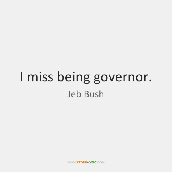 I miss being governor.