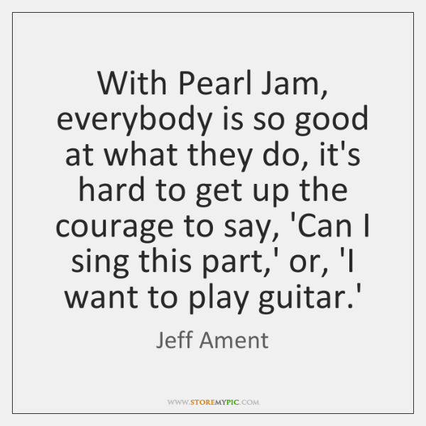 With Pearl Jam, everybody is so good at what they do, it's ...