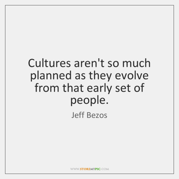 Cultures aren't so much planned as they evolve from that early set ...