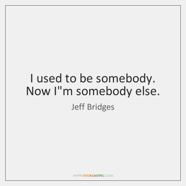 I used to be somebody. Now I'm somebody else.
