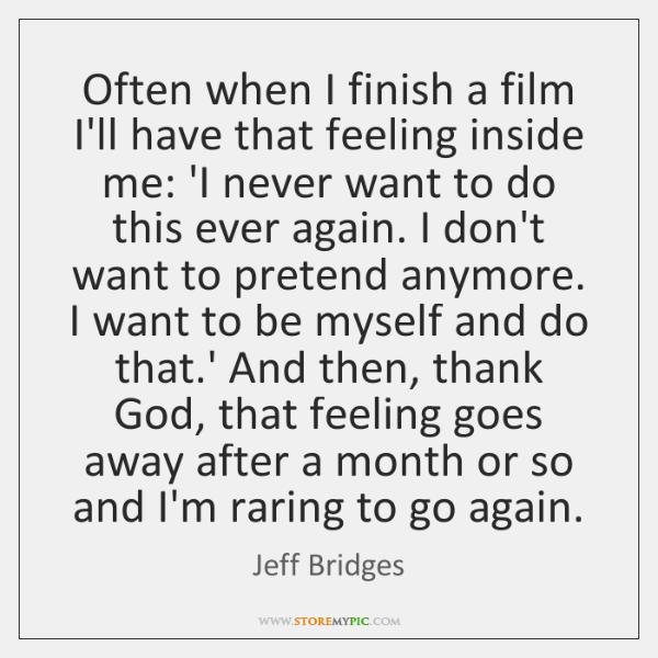 Often when I finish a film I'll have that feeling inside me: ...