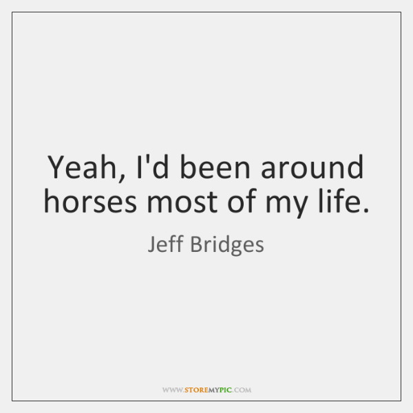 Yeah, I'd been around horses most of my life.