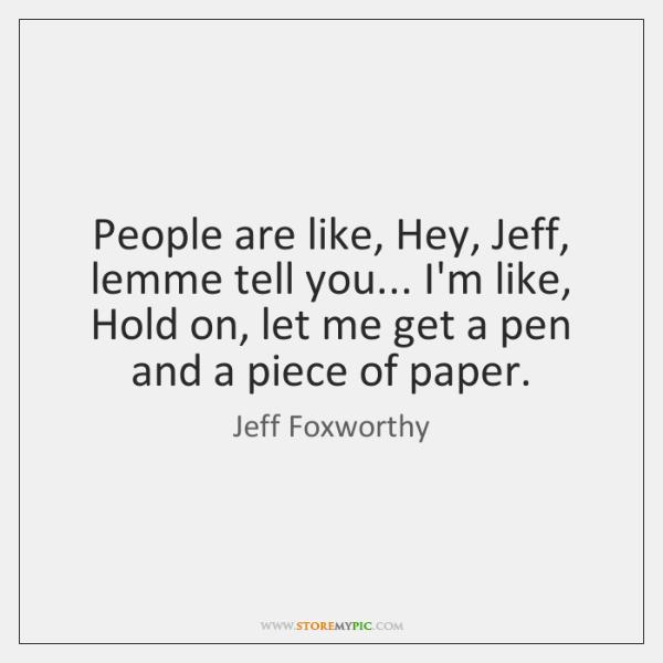 People are like, Hey, Jeff, lemme tell you... I'm like, Hold on, ...