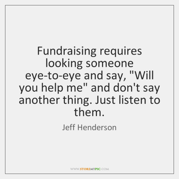 "Fundraising requires looking someone eye-to-eye and say, ""Will you help me"" and ..."