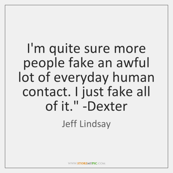 'I'm quite sure more people fake an awful lot of everyday human ...