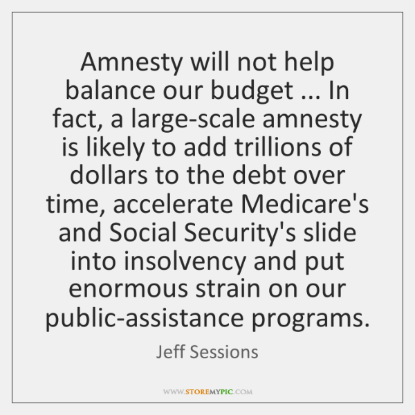 Amnesty will not help balance our budget ... In fact, a large-scale amnesty ...