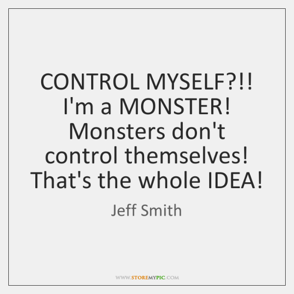 CONTROL MYSELF?!! I'm a MONSTER! Monsters don't control themselves! That's the whole ...
