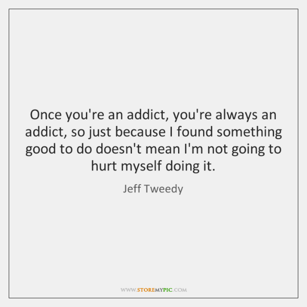 Once you're an addict, you're always an addict, so just because I ...