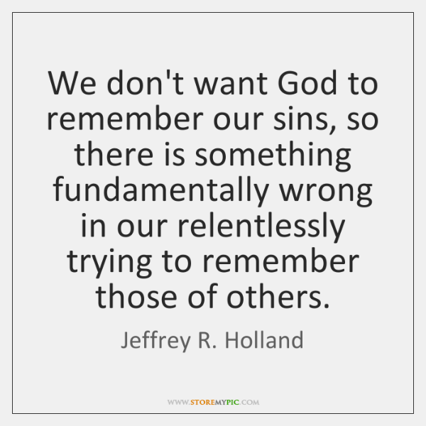 We don't want God to remember our sins, so there is something ...
