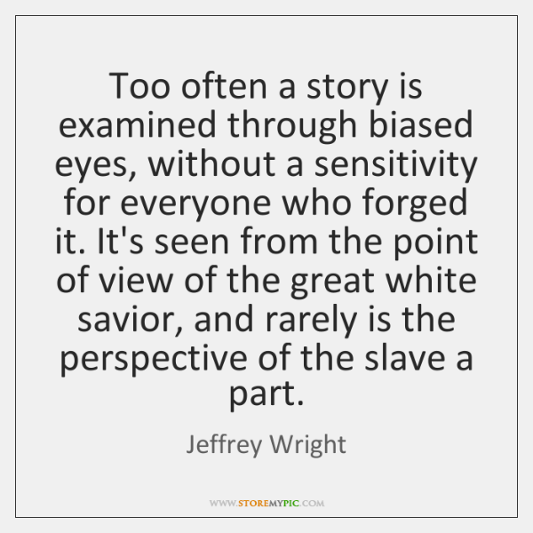Too often a story is examined through biased eyes, without a sensitivity ...