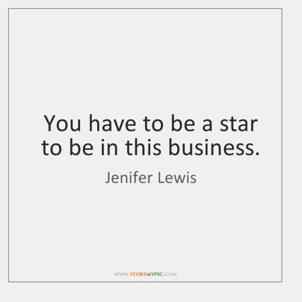 You have to be a star to be in this business.