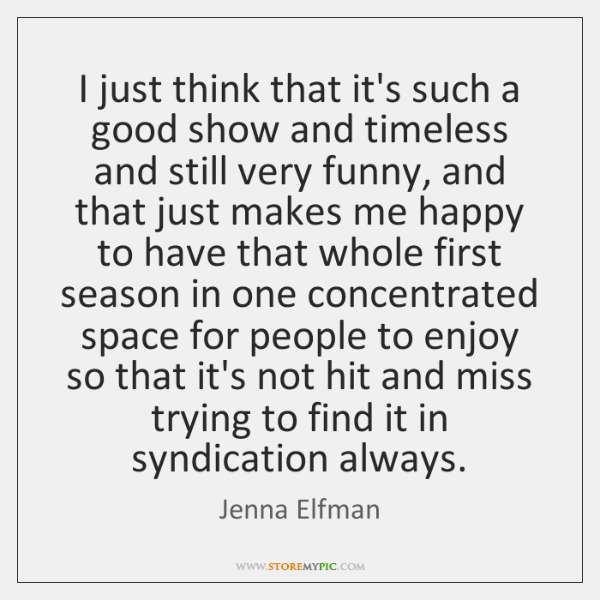 I just think that it's such a good show and timeless and ...