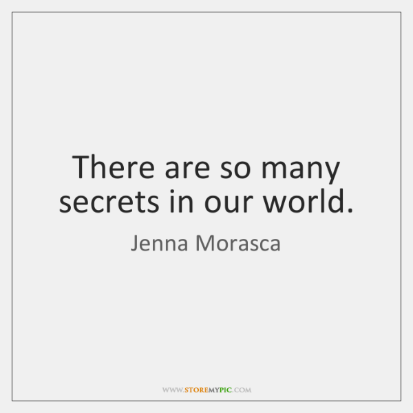 There are so many secrets in our world.