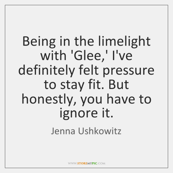 Being in the limelight with 'Glee,' I've definitely felt pressure to ...