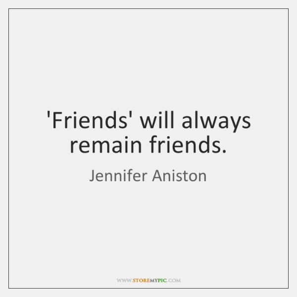 'Friends' will always remain friends.