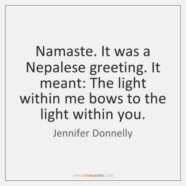Namaste. It was a Nepalese greeting. It meant: The light within me ...