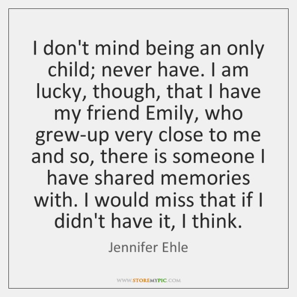 I don't mind being an only child; never have. I am lucky, ...
