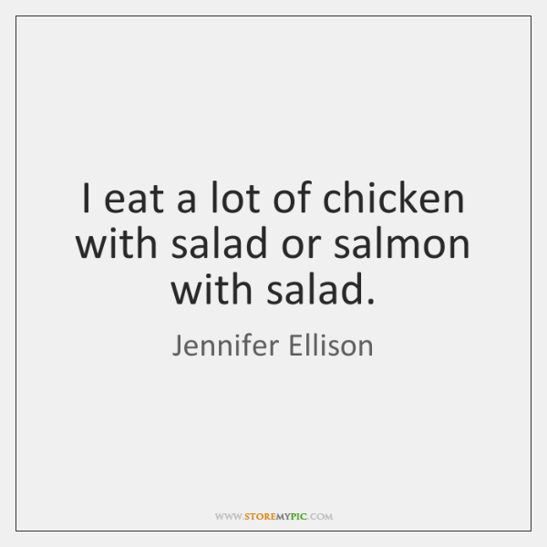 I eat a lot of chicken with salad or salmon with salad.