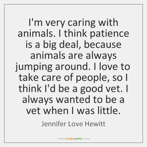I'm very caring with animals. I think patience is a big deal, ...