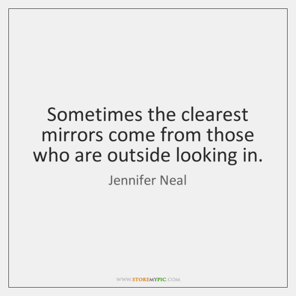 Sometimes the clearest mirrors come from those who are outside looking in.