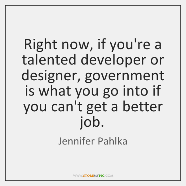 Right now, if you're a talented developer or designer, government is what ...