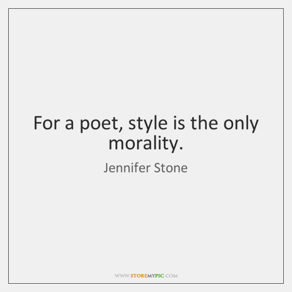 For a poet, style is the only morality.