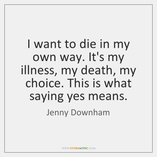 I want to die in my own way. It's my illness, my ...