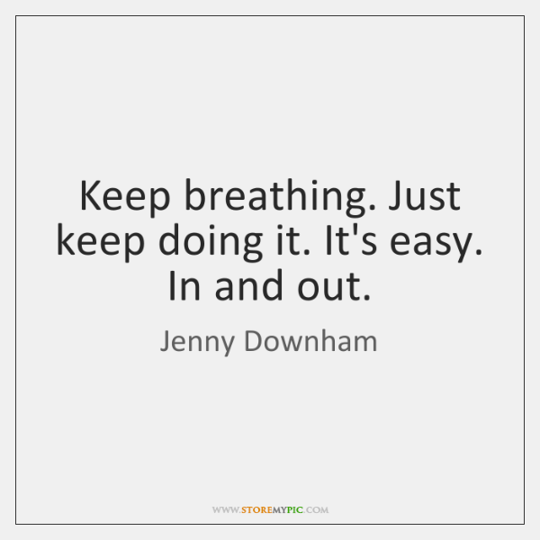 Keep breathing. Just keep doing it. It's easy. In and out.