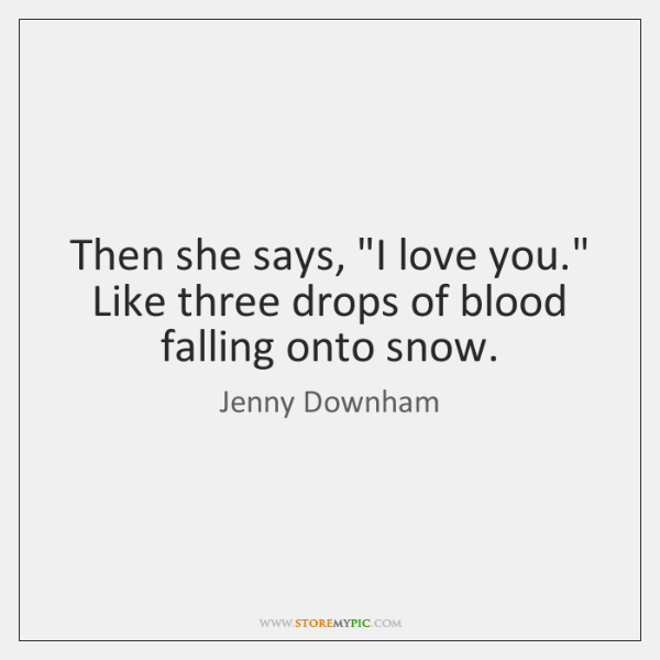 "Then she says, ""I love you."" Like three drops of blood falling ..."