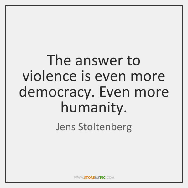 The answer to violence is even more democracy. Even more humanity.