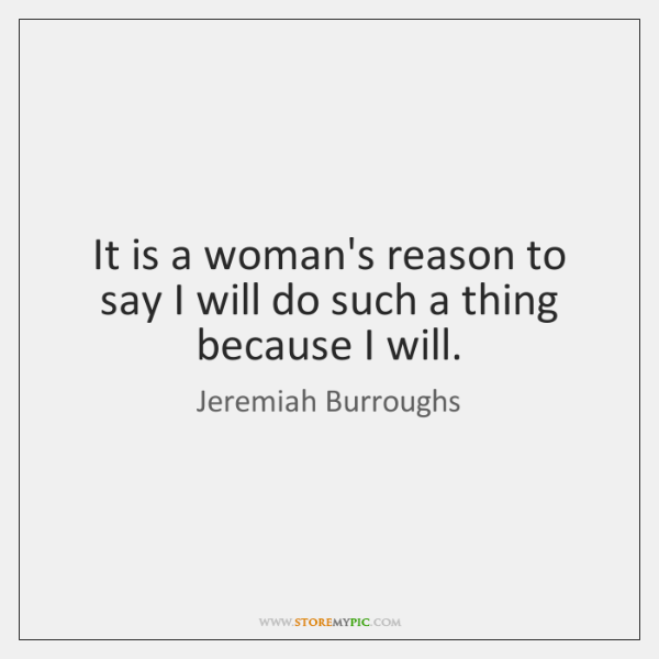 It is a woman's reason to say I will do such a ...