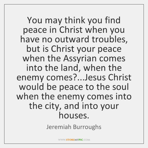 You may think you find peace in Christ when you have no ...