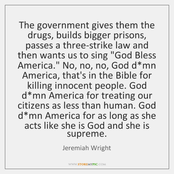The government gives them the drugs, builds bigger prisons, passes a three-strike ...
